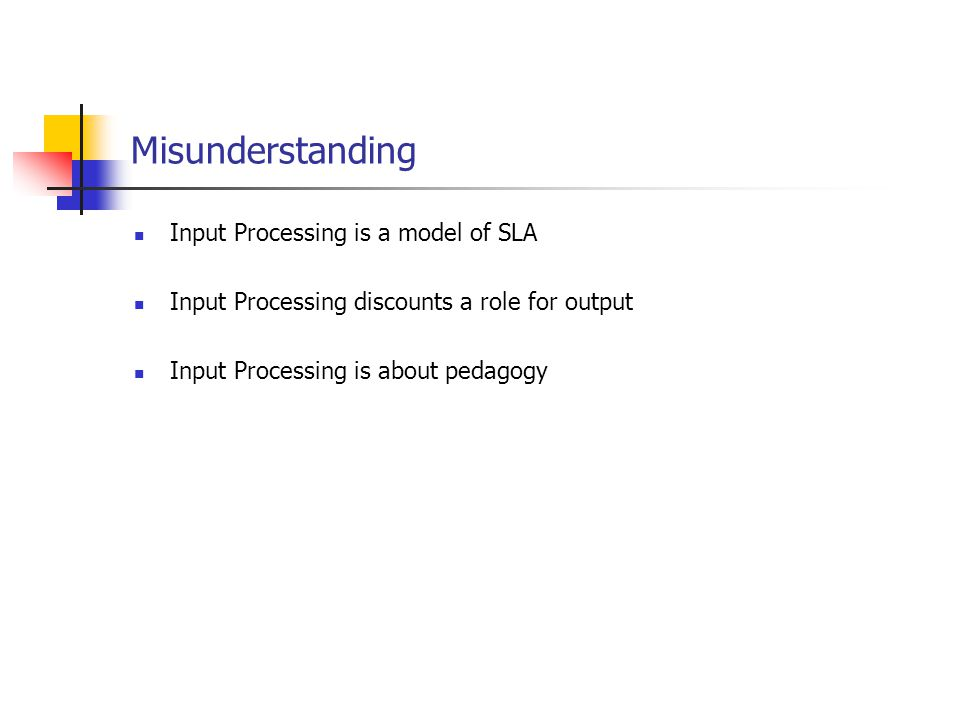 Misunderstanding Input Processing is a model of SLA Input Processing discounts a role for output Input Processing is about pedagogy