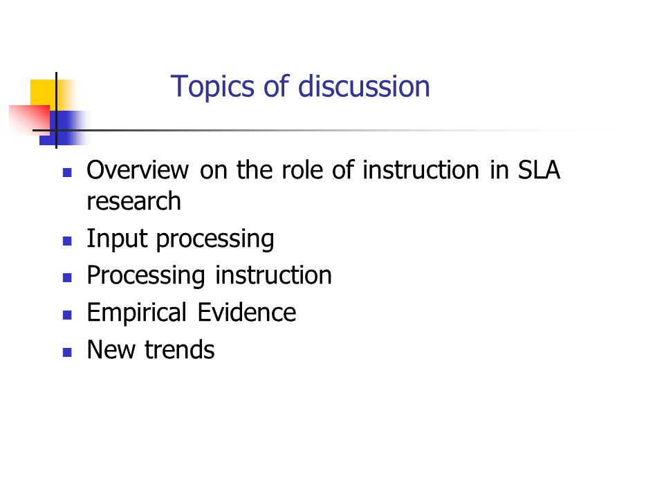 Overview on the role of instruction in SLA research SLA is a research field that focuses on learners and learning rather than teachers and teaching Gass and Selinker (2008) define second language acquisition as the study of how learners create a new language system A sub-field within SLA research emerged 'Instructed SLA' Unlike general SLA research, which focuses on the learner and the development of language over time, instructed SLA focuses on the degree to which external manipulation (e.g., instruction, learner self- directed learning, input manipulation) can affect development in some way (VanPatten and Benati, 2010) One key issue in SLA is: Does instruction make a difference?