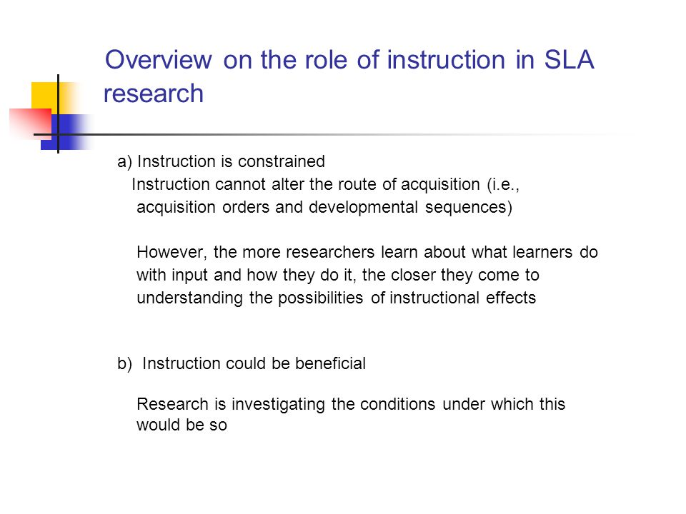 Overview on the role of instruction in SLA research a) Instruction is constrained Instruction cannot alter the route of acquisition (i.e., acquisition orders and developmental sequences) However, the more researchers learn about what learners do with input and how they do it, the closer they come to understanding the possibilities of instructional effects b) Instruction could be beneficial Research is investigating the conditions under which this would be so