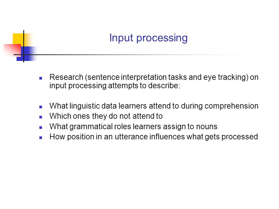 Input Processing Input processing is concerned with those psycholinguistic strategies and mechanisms by which learners derive intake from input Principle 1.