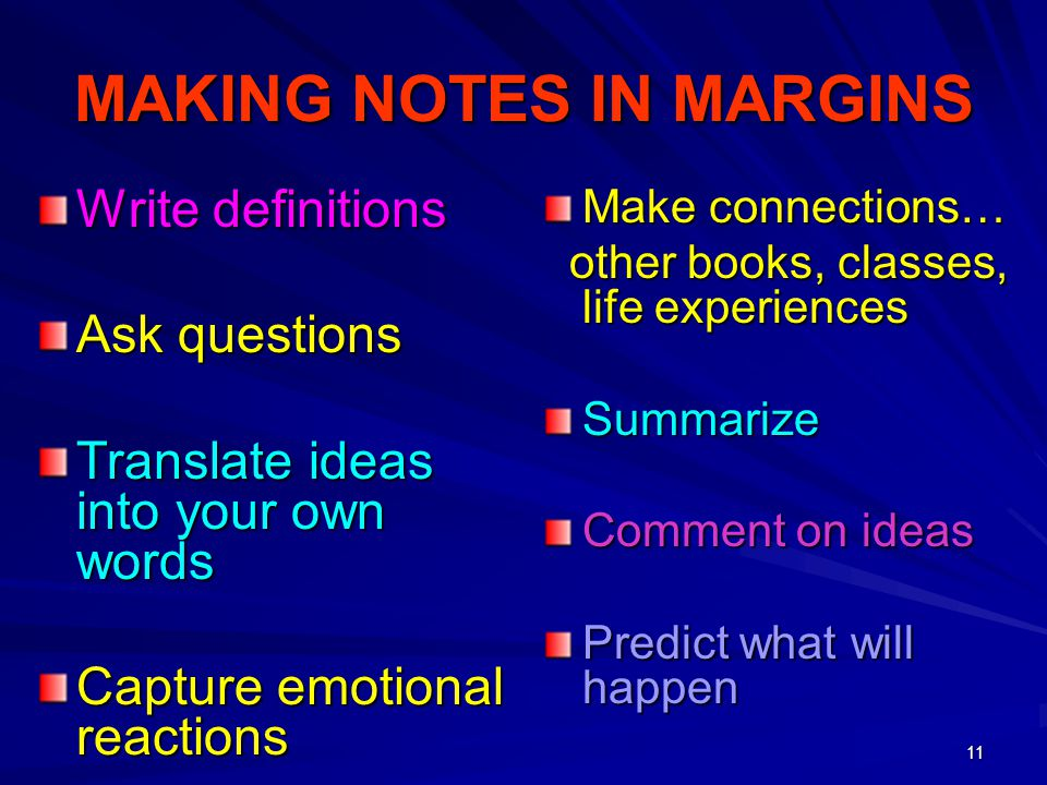 11 MAKING NOTES IN MARGINS Write definitions Ask questions Translate ideas into your own words Capture emotional reactions Make connections… other boo