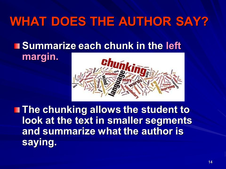 14 WHAT DOES THE AUTHOR SAY? Summarize each chunk in the left margin. The chunking allows the student to look at the text in smaller segments and summ