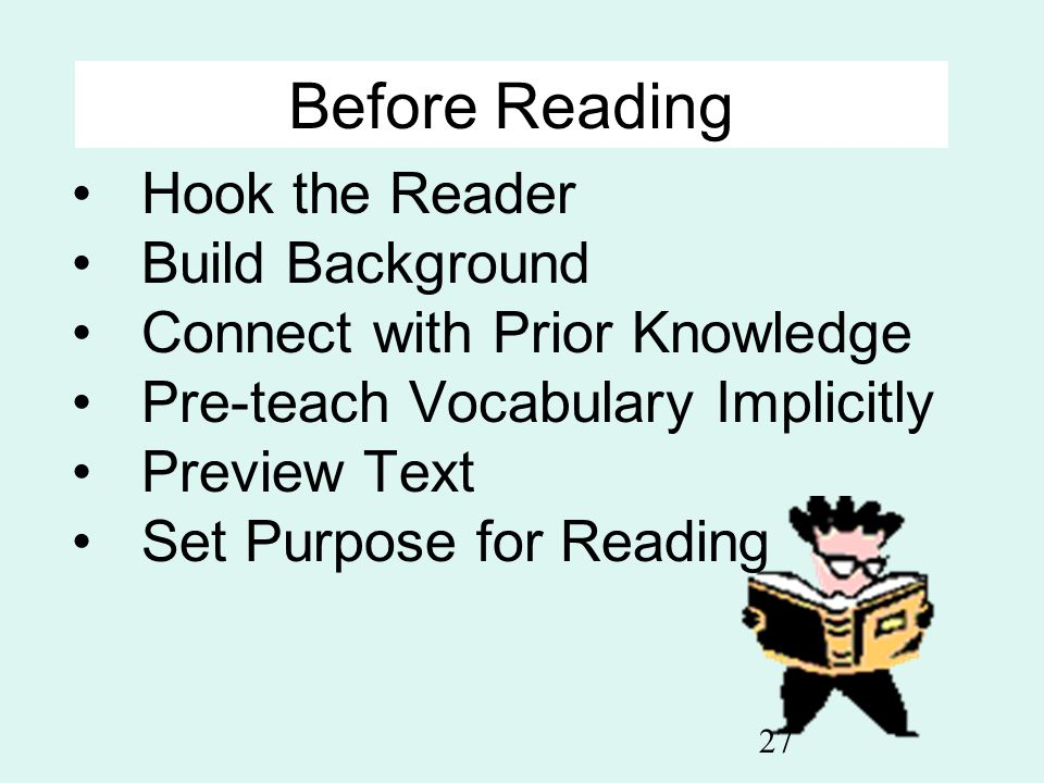 27 Before Reading Hook the Reader Build Background Connect with Prior Knowledge Pre-teach Vocabulary Implicitly Preview Text Set Purpose for Reading