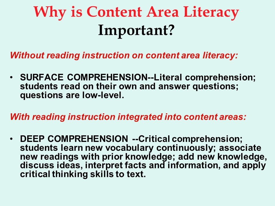 Why is Content Area Literacy Important? Without reading instruction on content area literacy: SURFACE COMPREHENSION--Literal comprehension; students r