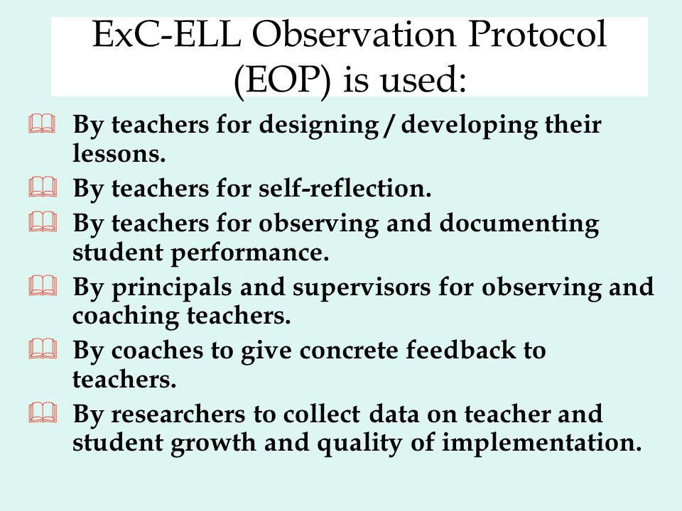 ExC-ELL Observation Protocol (EOP) is used:  By teachers for designing / developing their lessons.  By teachers for self-reflection.  By teachers f