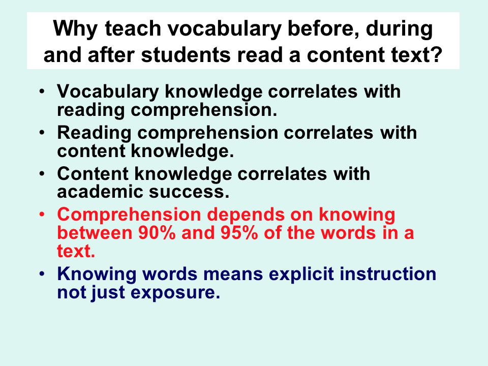 Why teach vocabulary before, during and after students read a content text? Vocabulary knowledge correlates with reading comprehension. Reading compre