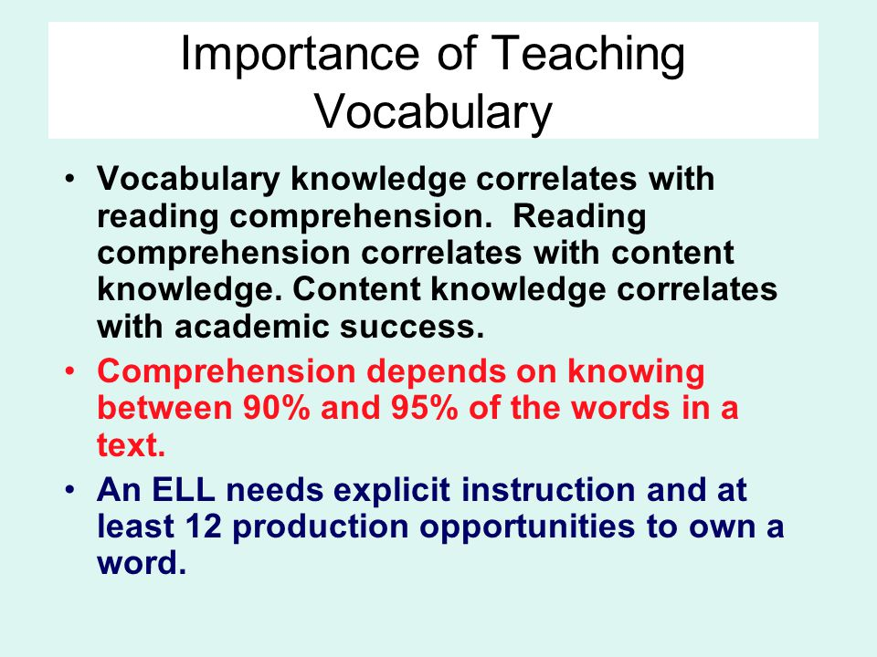 Importance of Teaching Vocabulary Vocabulary knowledge correlates with reading comprehension. Reading comprehension correlates with content knowledge.