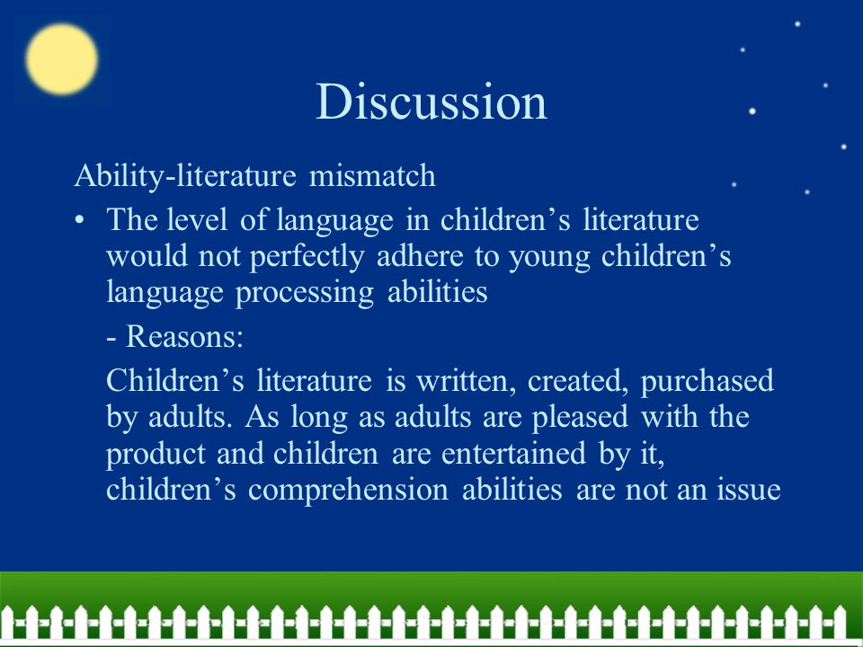 Discussion Ability-literature mismatch The level of language in children's literature would not perfectly adhere to young children's language processing abilities - Reasons: Children's literature is written, created, purchased by adults.