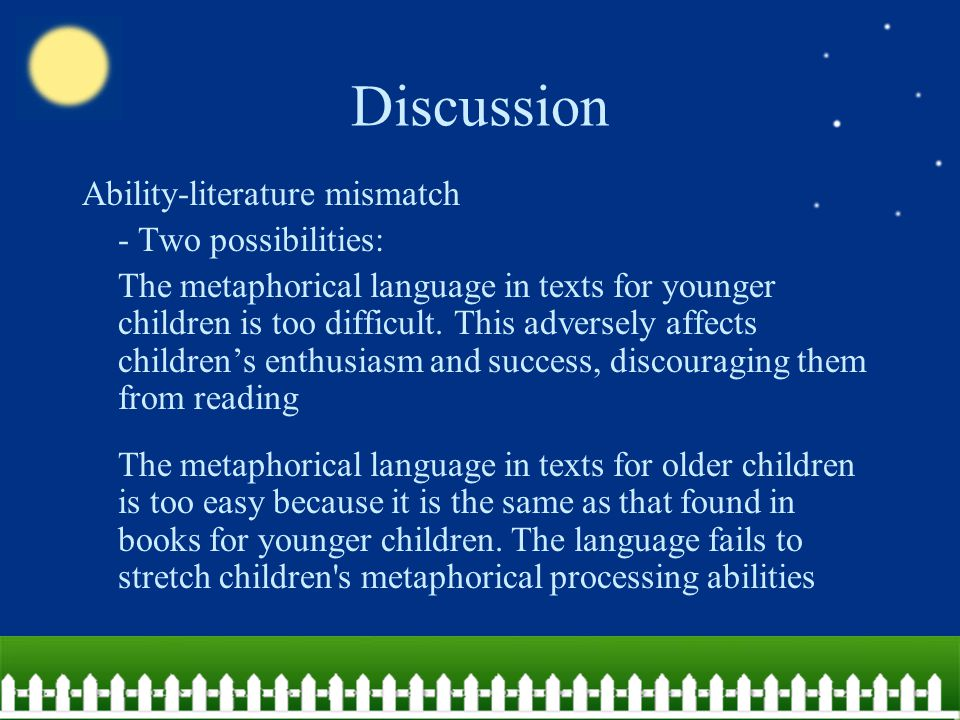 Discussion Ability-literature mismatch - Two possibilities: The metaphorical language in texts for younger children is too difficult.