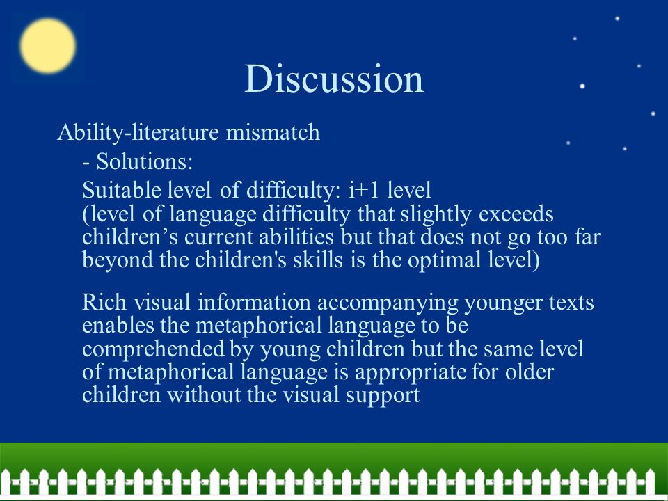 Discussion Ability-literature mismatch - Solutions: Suitable level of difficulty: i+1 level (level of language difficulty that slightly exceeds children's current abilities but that does not go too far beyond the children s skills is the optimal level) Rich visual information accompanying younger texts enables the metaphorical language to be comprehended by young children but the same level of metaphorical language is appropriate for older children without the visual support