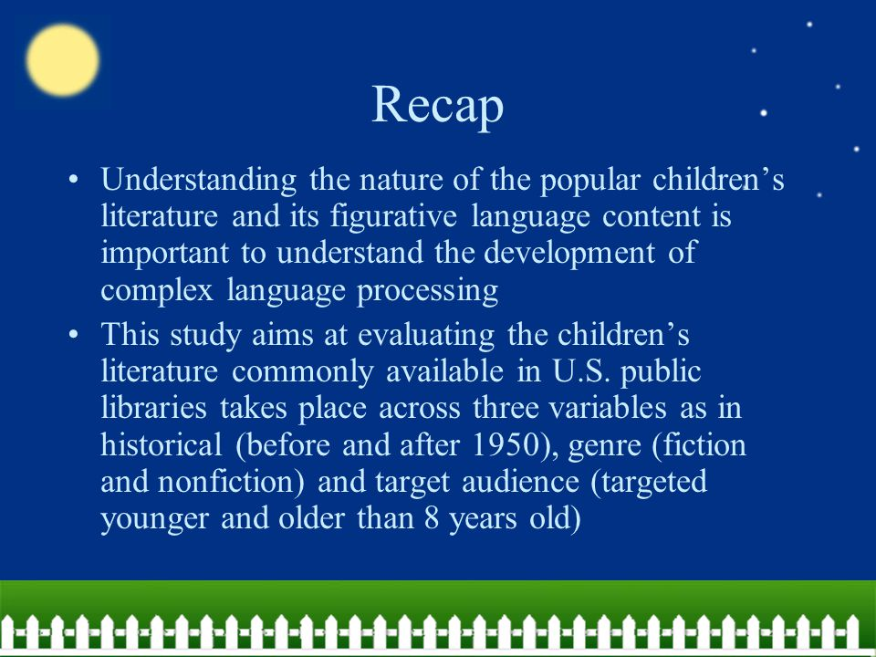 Recap Understanding the nature of the popular children's literature and its figurative language content is important to understand the development of complex language processing This study aims at evaluating the children's literature commonly available in U.S.