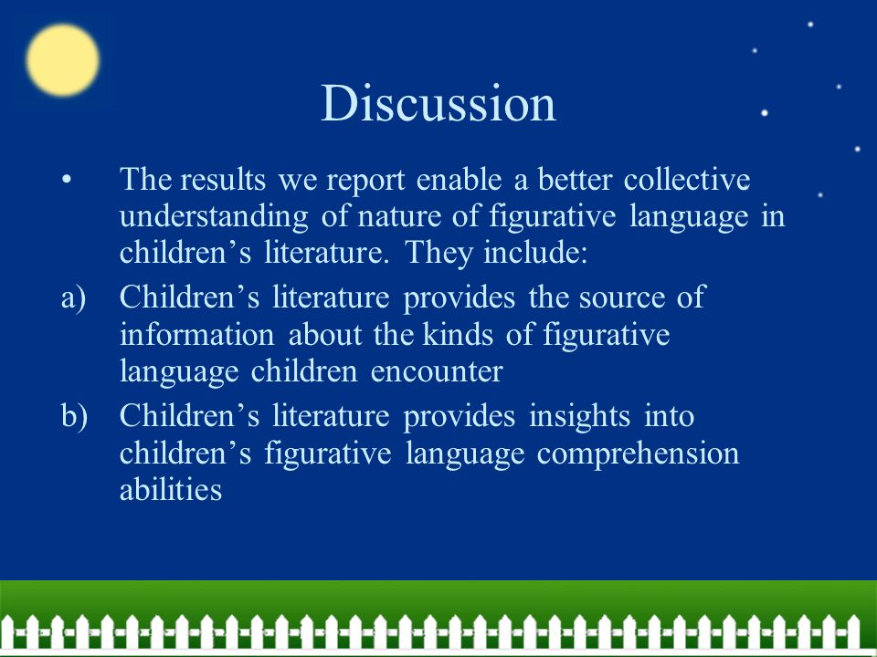 Discussion c)Children's literature is an important backdrop in which children's language development takes place – knowledge about the linguistic content of this literature would be an important piece of information for researchers to fully understand the context in which real world language development takes place d)There are potential opportunity costs if the degree of complexity of figurative language in popular children's literature does not cohere with the development of children s comprehension skills