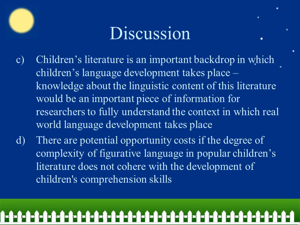 Discussion Ability underestimation (unfamiliar topics)  Previous literature suggests young children demonstrate some degree of metaphor comprehension if it deals with topics children are familiar with  Young children's metaphorical abilities requires familiar topics  The familiarity of the nonfiction topics would enable more metaphorical language to be used in that genre