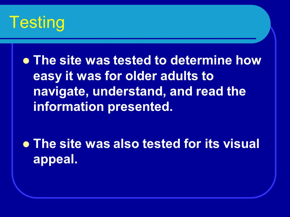 Testing The site was tested to determine how easy it was for older adults to navigate, understand, and read the information presented. The site was al