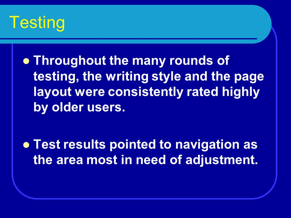 Testing Throughout the many rounds of testing, the writing style and the page layout were consistently rated highly by older users. Test results point