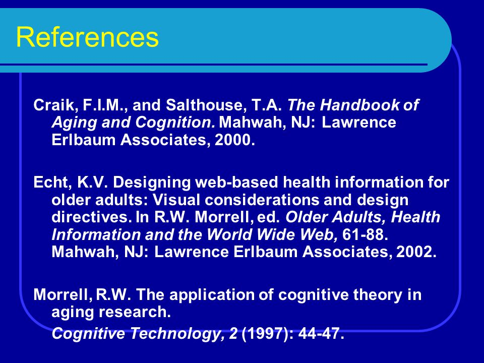 References Craik, F.I.M., and Salthouse, T.A. The Handbook of Aging and Cognition.