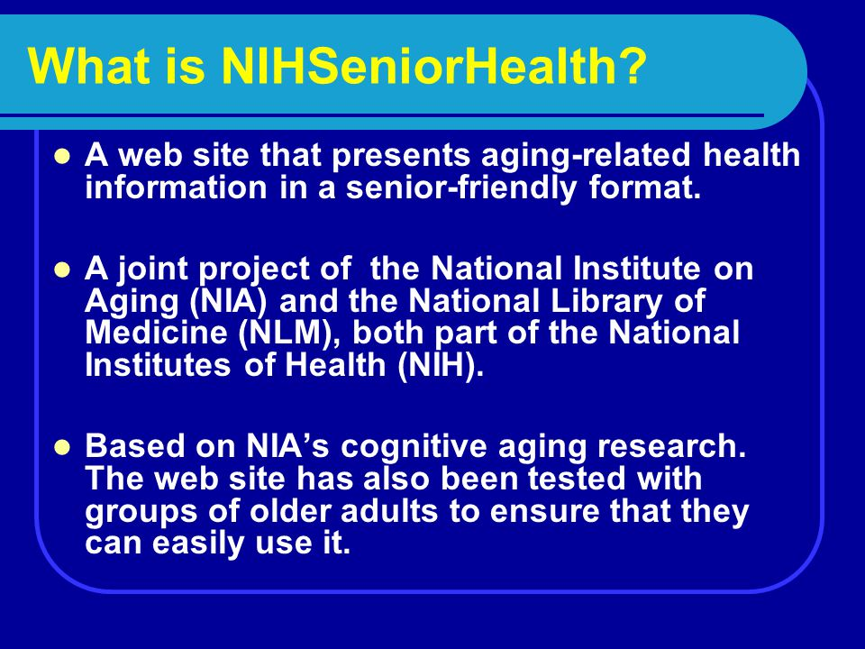 What is NIHSeniorHealth? A web site that presents aging-related health information in a senior-friendly format. A joint project of the National Instit