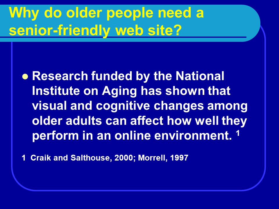 Why do older people need a senior-friendly web site? Research funded by the National Institute on Aging has shown that visual and cognitive changes am