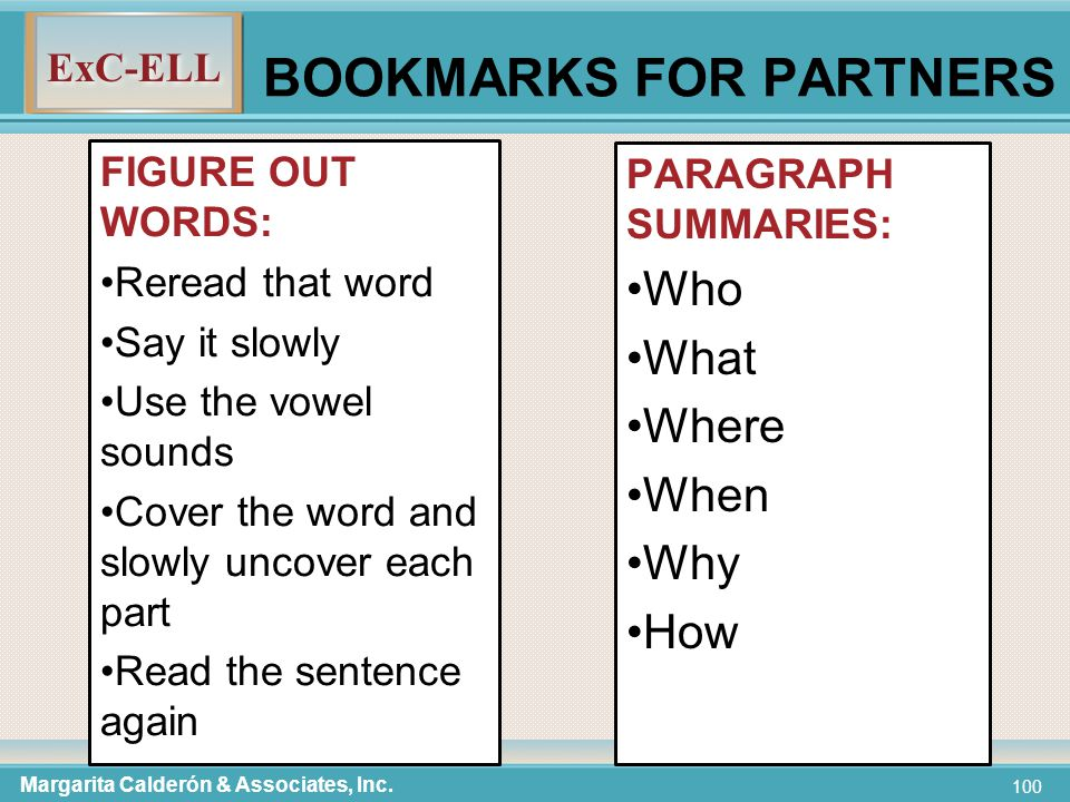 ExC-ELL 100 BOOKMARKS FOR PARTNERS FIGURE OUT WORDS: Reread that word Say it slowly Use the vowel sounds Cover the word and slowly uncover each part Read the sentence again PARAGRAPH SUMMARIES: Who What Where When Why How Margarita Calderón & Associates, Inc.