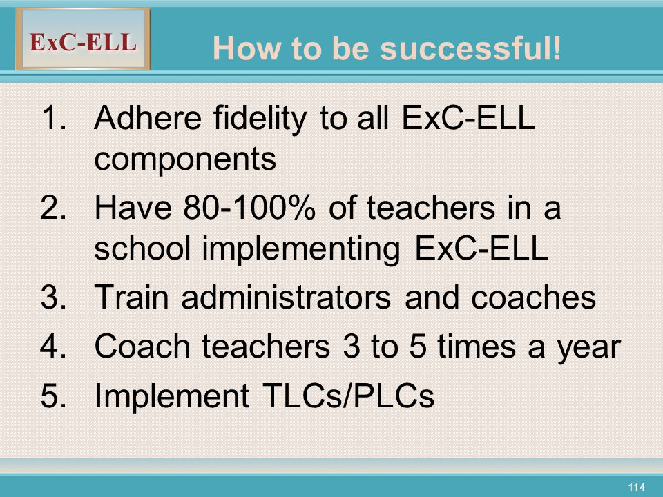 ExC-ELL 114 1.Adhere fidelity to all ExC-ELL components 2.Have 80-100% of teachers in a school implementing ExC-ELL 3.Train administrators and coaches 4.Coach teachers 3 to 5 times a year 5.Implement TLCs/PLCs How to be successful!