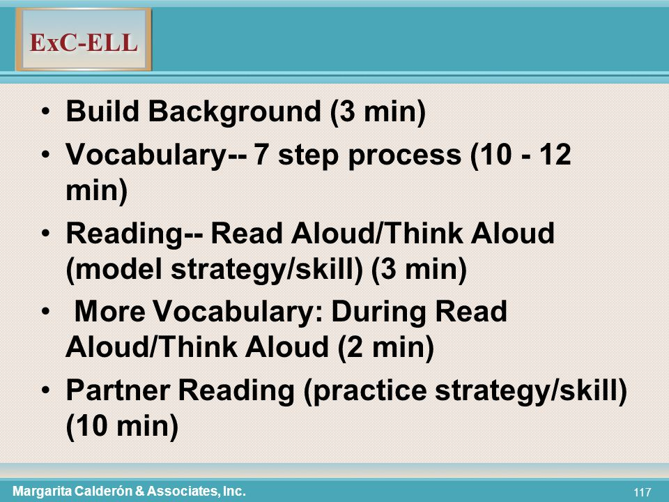 ExC-ELL 117 Build Background (3 min) Vocabulary-- 7 step process (10 - 12 min) Reading-- Read Aloud/Think Aloud (model strategy/skill) (3 min) More Vocabulary: During Read Aloud/Think Aloud (2 min) Partner Reading (practice strategy/skill) (10 min) Margarita Calderón & Associates, Inc.