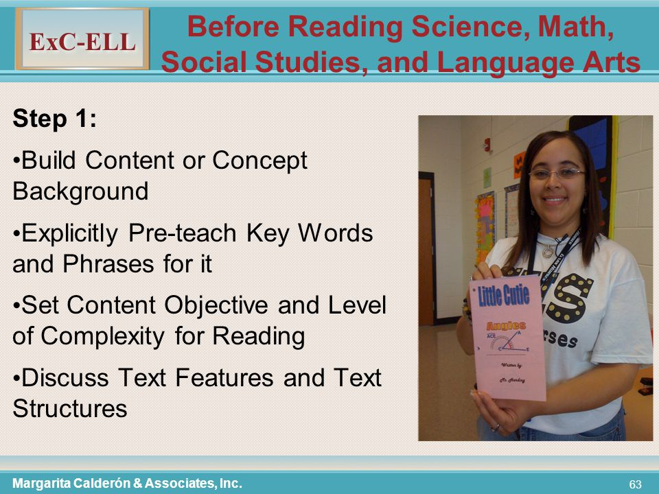 ExC-ELL 63 Before Reading Science, Math, Social Studies, and Language Arts Step 1: Build Content or Concept Background Explicitly Pre-teach Key Words and Phrases for it Set Content Objective and Level of Complexity for Reading Discuss Text Features and Text Structures Margarita Calderón & Associates, Inc.