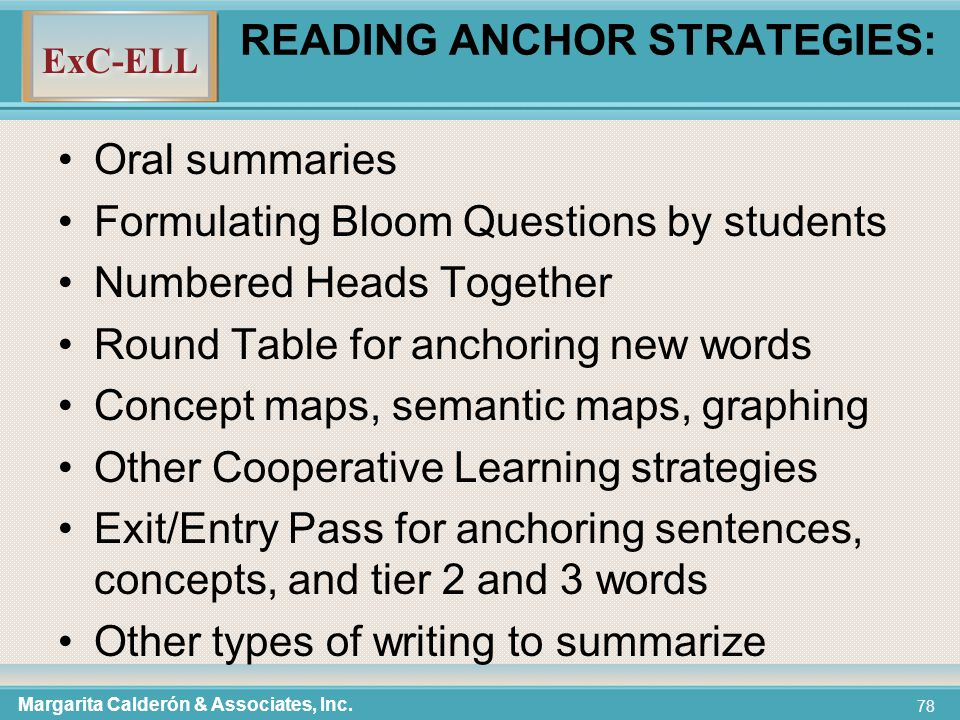 ExC-ELL 78 READING ANCHOR STRATEGIES: Oral summaries Formulating Bloom Questions by students Numbered Heads Together Round Table for anchoring new words Concept maps, semantic maps, graphing Other Cooperative Learning strategies Exit/Entry Pass for anchoring sentences, concepts, and tier 2 and 3 words Other types of writing to summarize Margarita Calderón & Associates, Inc.