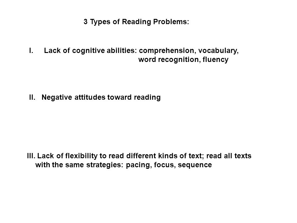 3 Types of Reading Problems: I.Lack of cognitive abilities: comprehension, vocabulary, word recognition, fluency II.