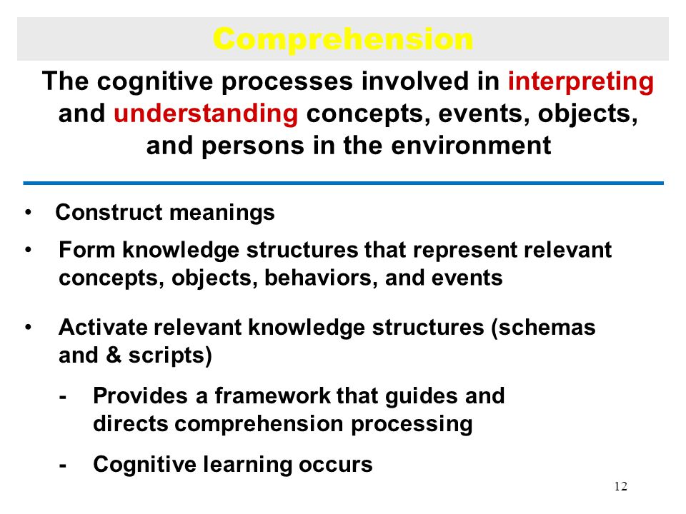 Construct meanings Comprehension Form knowledge structures that represent relevant concepts, objects, behaviors, and events Activate relevant knowledge structures (schemas and & scripts) -Provides a framework that guides and directs comprehension processing -Cognitive learning occurs The cognitive processes involved in interpreting and understanding concepts, events, objects, and persons in the environment 12