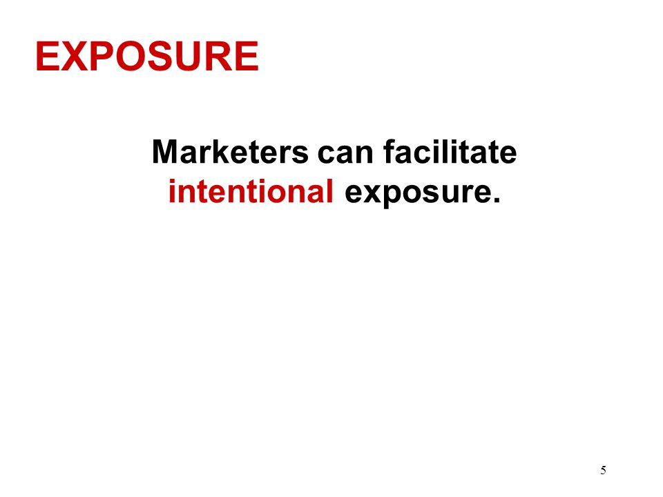 EXPOSURE Marketers can facilitate intentional exposure. 5