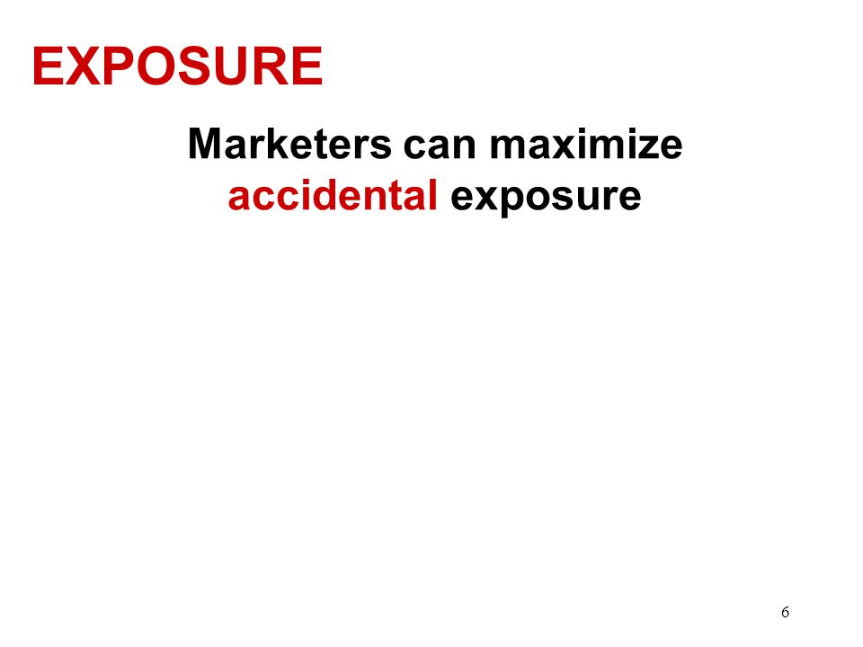 EXPOSURE Marketers can maximize accidental exposure 6