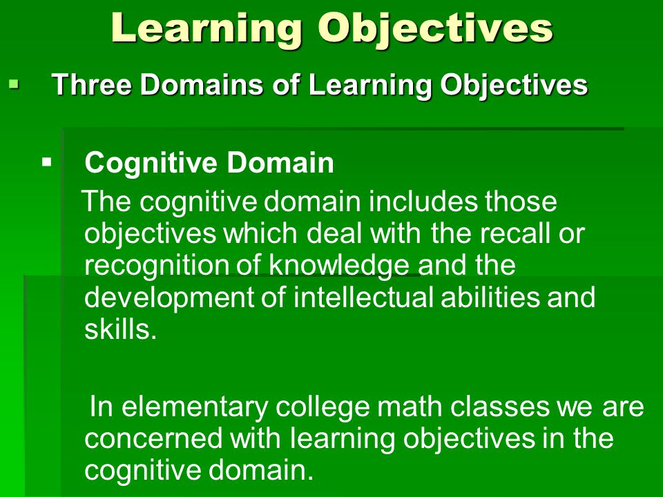 Learning Objectives  Three Domains of Learning Objectives   Cognitive Domain The cognitive domain includes those objectives which deal with the recall or recognition of knowledge and the development of intellectual abilities and skills.