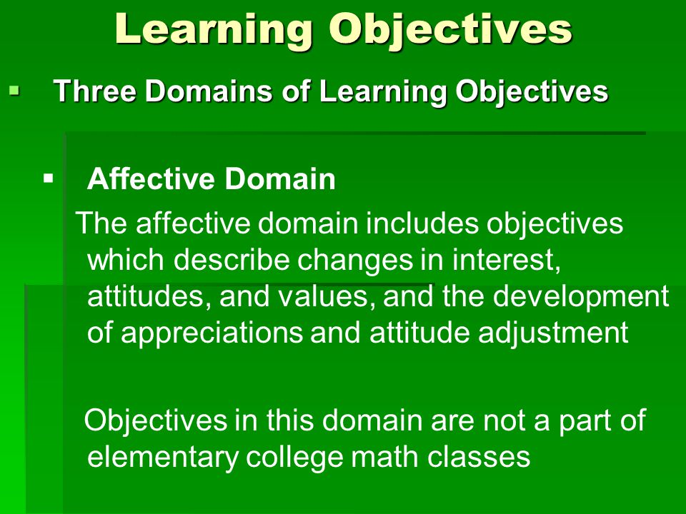 Learning Objectives  Three Domains of Learning Objectives   Affective Domain The affective domain includes objectives which describe changes in interest, attitudes, and values, and the development of appreciations and attitude adjustment Objectives in this domain are not a part of elementary college math classes