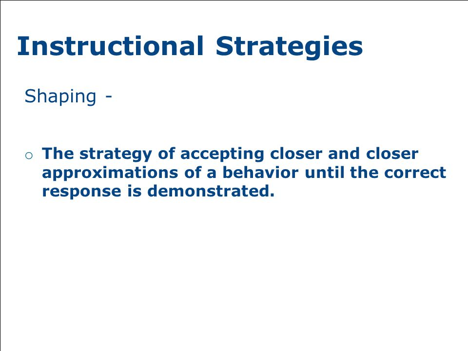 Instructional Strategies Shaping - o The strategy of accepting closer and closer approximations of a behavior until the correct response is demonstrated.