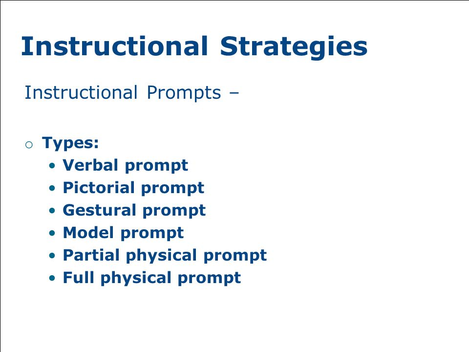 Instructional Strategies Instructional Prompts – o Types: Verbal prompt Pictorial prompt Gestural prompt Model prompt Partial physical prompt Full physical prompt