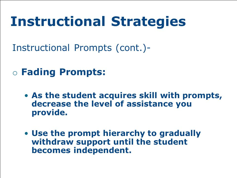 Instructional Strategies Instructional Prompts (cont.)- o Fading Prompts: As the student acquires skill with prompts, decrease the level of assistance you provide.