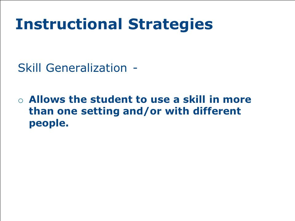 Instructional Strategies Skill Generalization - o Allows the student to use a skill in more than one setting and/or with different people.