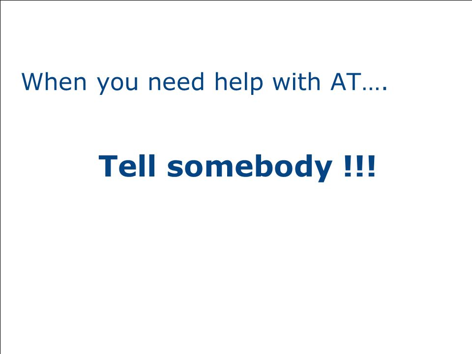 When you need help with AT…. Tell somebody !!!