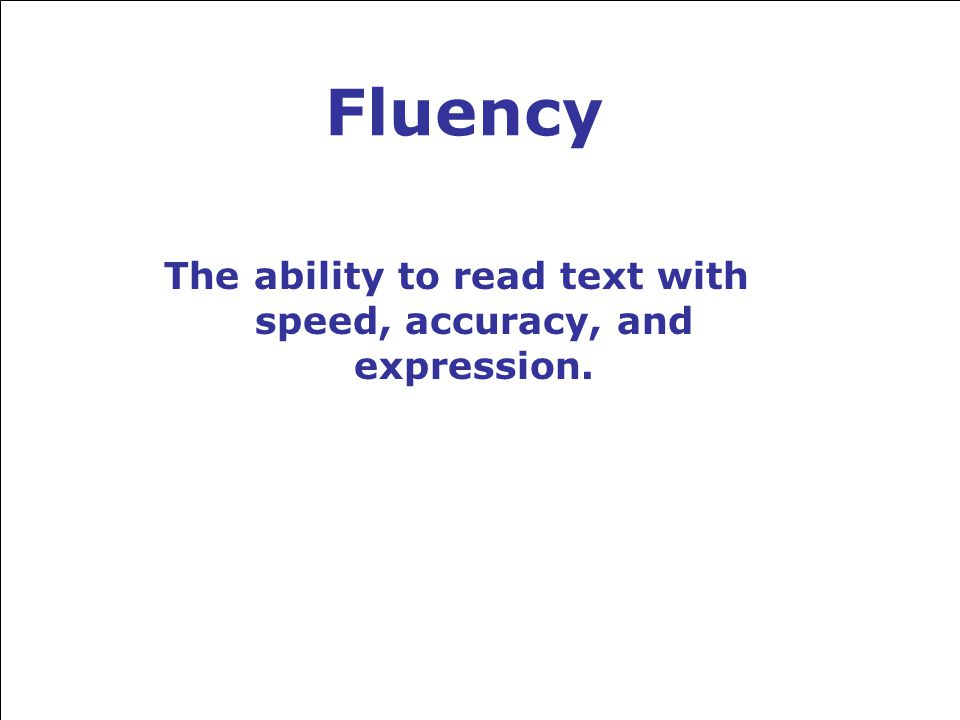 Fluency The ability to read text with speed, accuracy, and expression.
