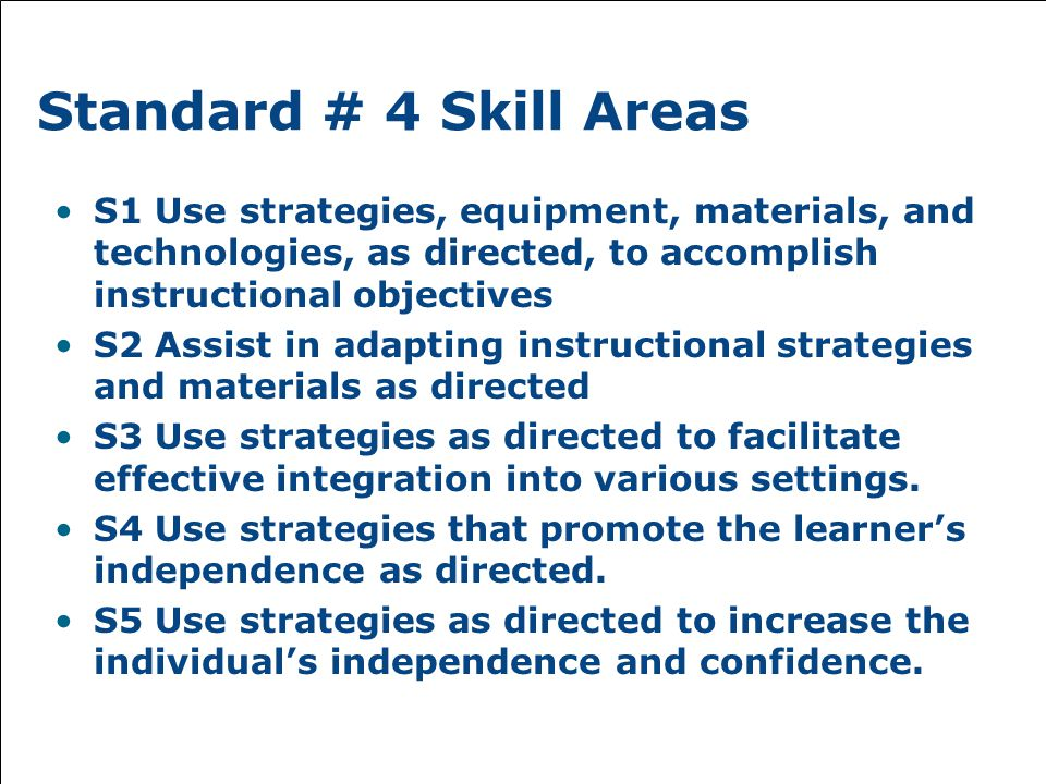 Standard # 4 Skill Areas S1 Use strategies, equipment, materials, and technologies, as directed, to accomplish instructional objectives S2 Assist in adapting instructional strategies and materials as directed S3 Use strategies as directed to facilitate effective integration into various settings.
