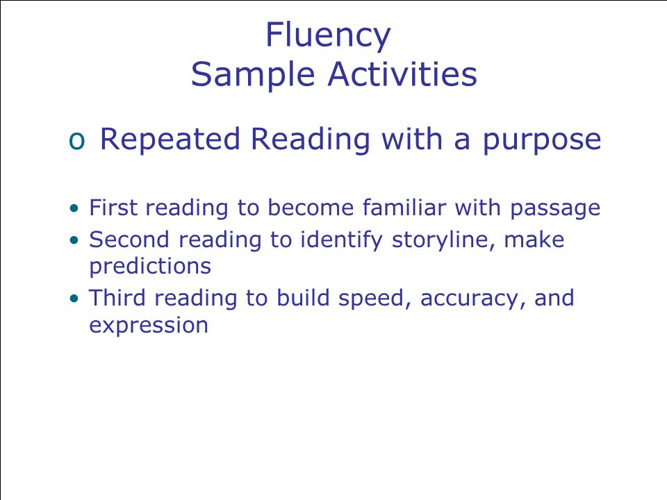 Fluency Sample Activities o Repeated Reading with a purpose First reading to become familiar with passage Second reading to identify storyline, make predictions Third reading to build speed, accuracy, and expression