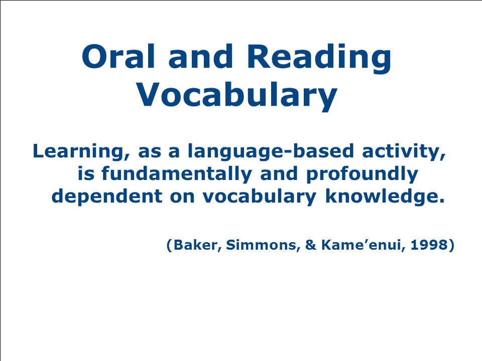 Oral and Reading Vocabulary Learning, as a language-based activity, is fundamentally and profoundly dependent on vocabulary knowledge.