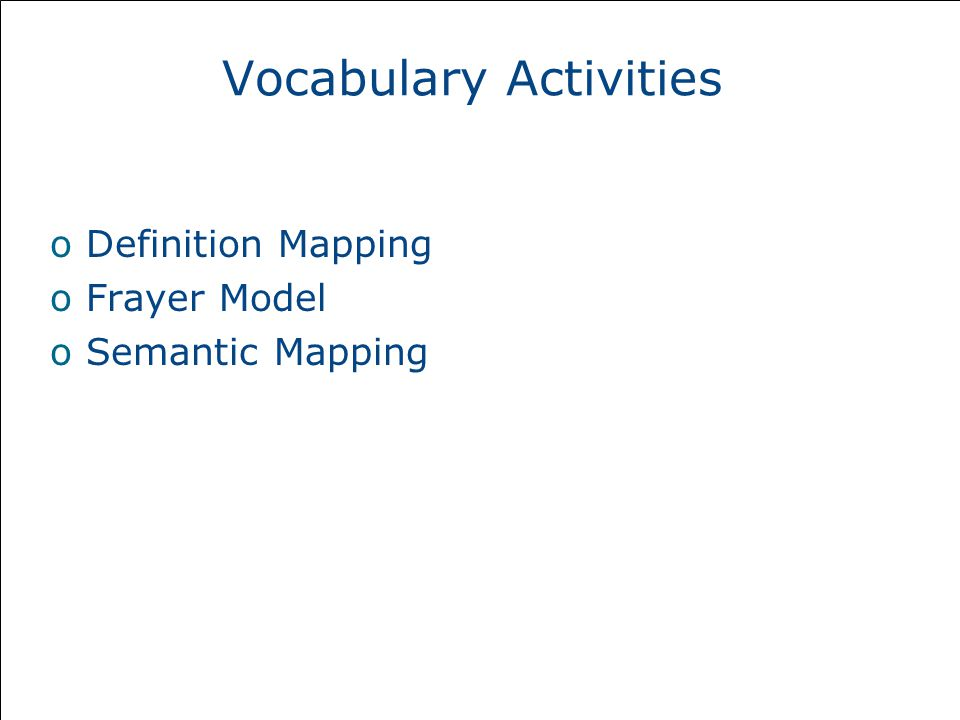 Vocabulary Activities oDefinition Mapping oFrayer Model oSemantic Mapping