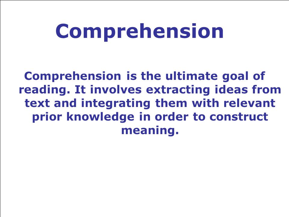 Comprehension Comprehension is the ultimate goal of reading.