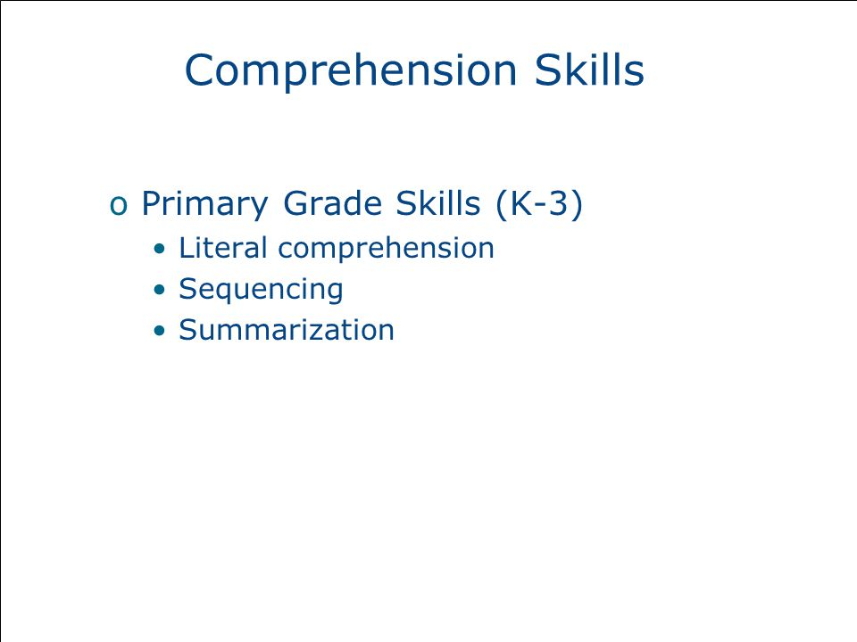Comprehension Skills oPrimary Grade Skills (K-3) Literal comprehension Sequencing Summarization