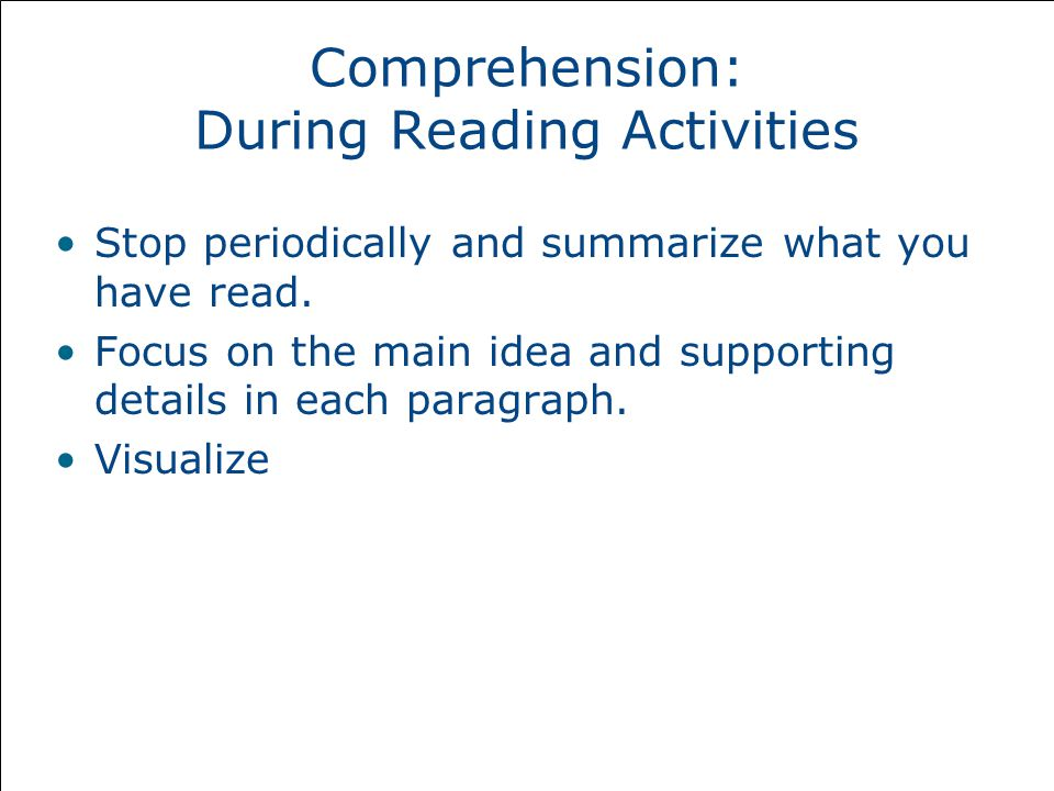 Comprehension: During Reading Activities Stop periodically and summarize what you have read.