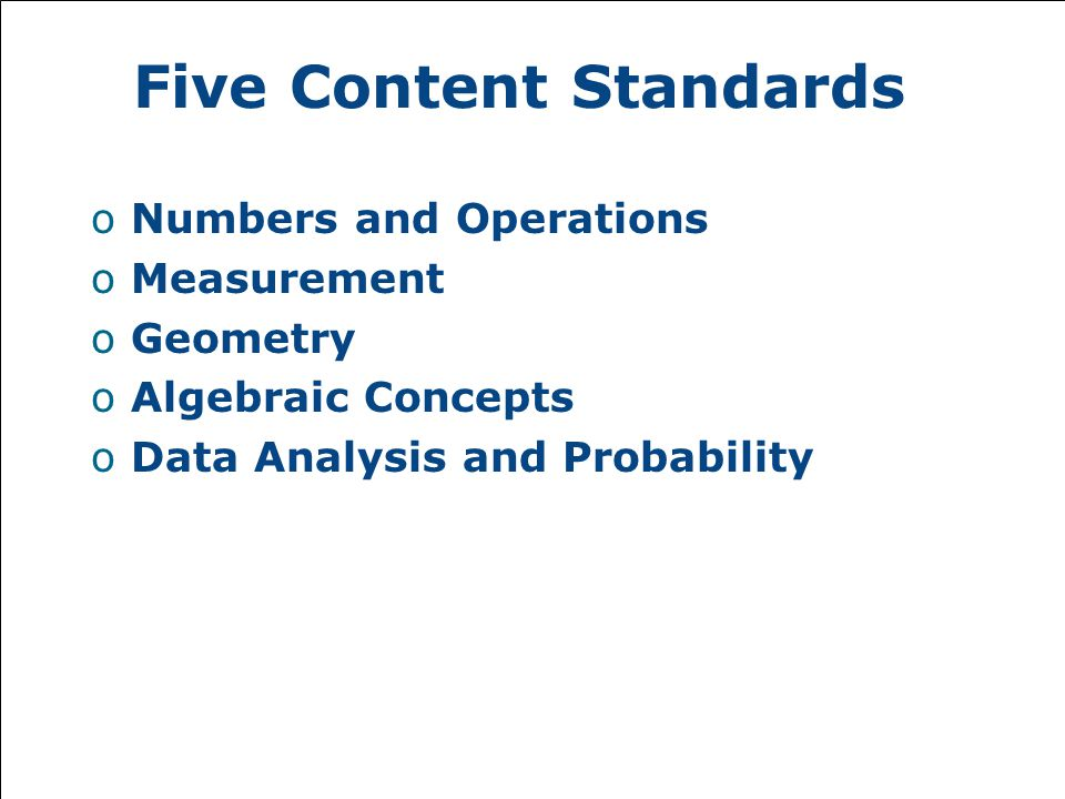 Five Content Standards oNumbers and Operations oMeasurement oGeometry oAlgebraic Concepts oData Analysis and Probability