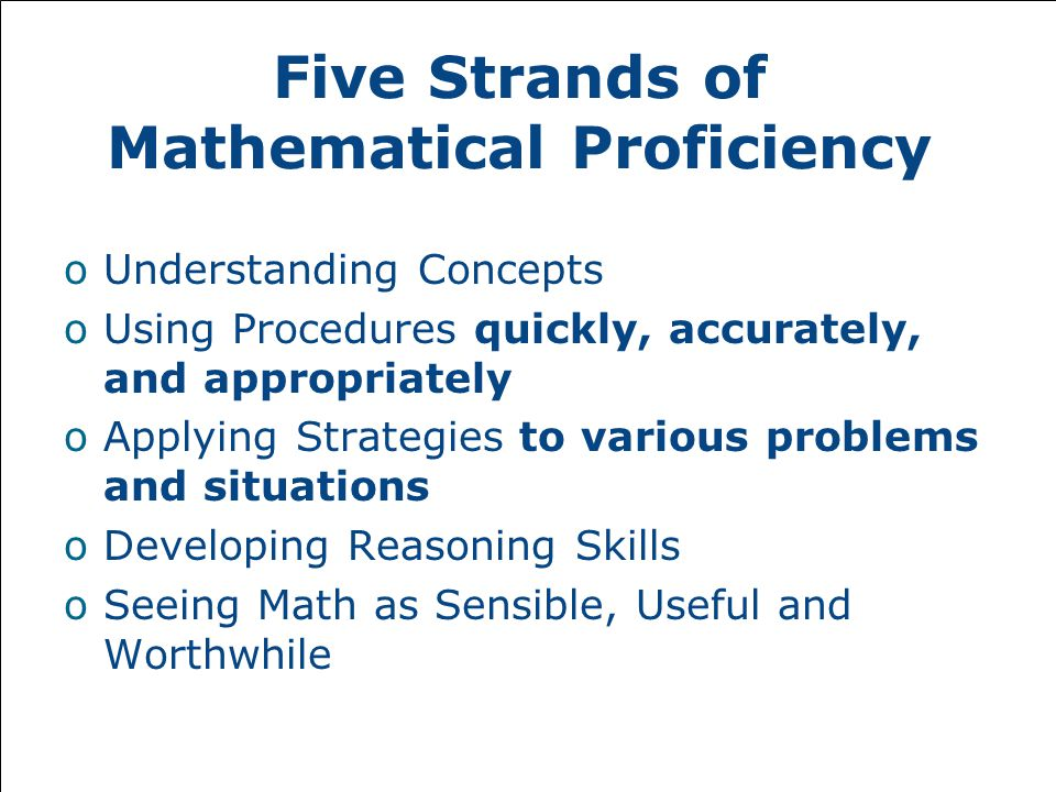 Five Strands of Mathematical Proficiency oUnderstanding Concepts oUsing Procedures quickly, accurately, and appropriately oApplying Strategies to various problems and situations oDeveloping Reasoning Skills oSeeing Math as Sensible, Useful and Worthwhile