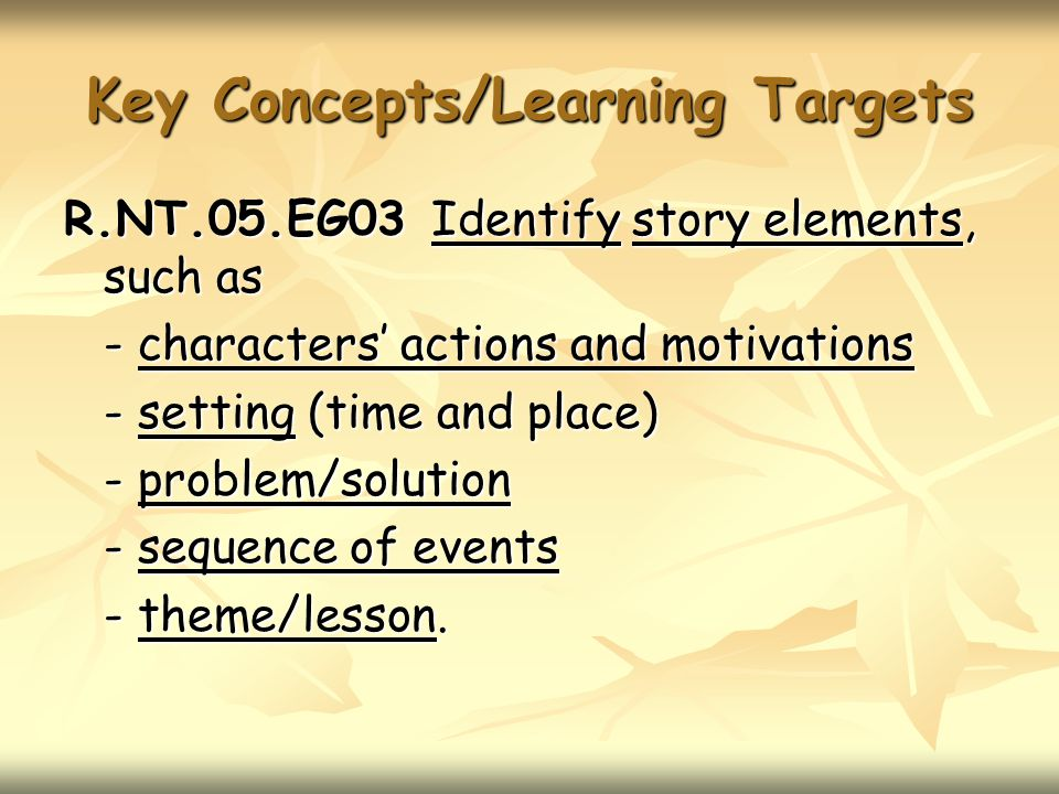 Key Concepts/Learning Targets R.NT.05.EG03 Identify story elements, such as - characters' actions and motivations - setting (time and place) - problem/solution - sequence of events - theme/lesson.