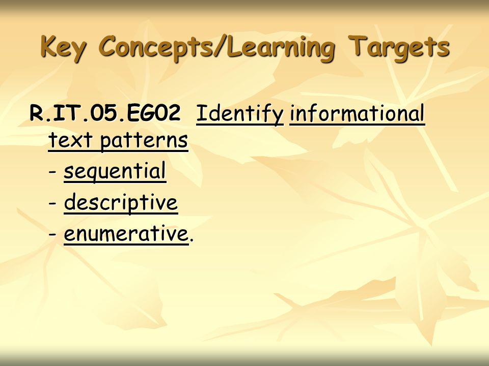 Key Concepts/Learning Targets R.IT.05.EG02 Identify informational text patterns - sequential - descriptive - enumerative.